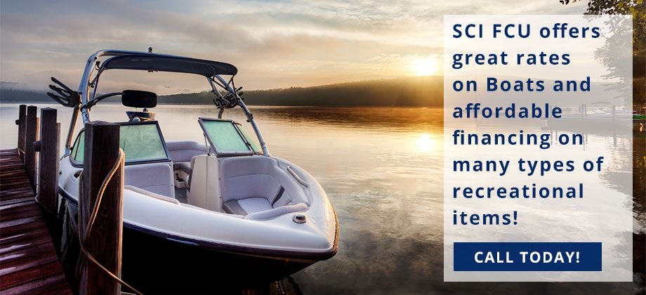 SCI FCU offers great rates on Boats and affordable financing on many types of recreational items! Call today!
