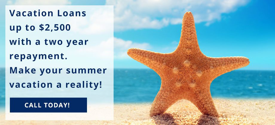 Vacation Loans up to $2,500 with a two year repayment. Make your summer vacation a reality! Call Today!